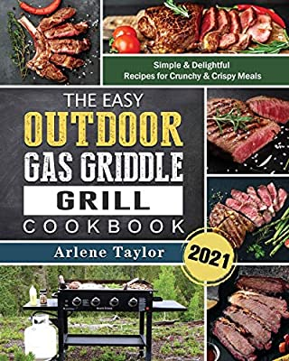 The Easy Outdoor Gas Griddle Grill Cookbook 2021: Simple & Delightful Recipes for Crunchy & Crispy Meals
