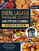 Emeril Lagasse Pressure Cooker Air Fryer Combo Cookbook: Discover Delicious Recipes for Emeril Lagasse Pressure Cooker & Air Fryer Cooking