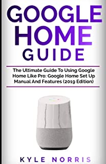 GOOGLE HOME GUIDE: The Ultimate Guide To Using Google Home Like Pro: Google Home Set Up Manual And Features (2019 Edition)