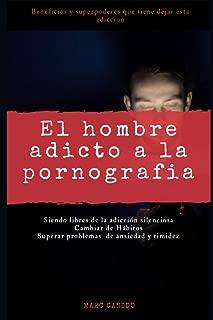 El hombre adicto a la pornografía: Siendo libres de la adicción silenciosa, cambiar de hábitos, superar problemas de ansiedad y timidez. Beneficios y ... tiene dejar esta adicción (Spanish Edition)