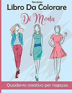Libro Da Colorare Di Moda: Quaderno creativo per ragazze - Fashion Coloring Book for Girls ( Italian Version)