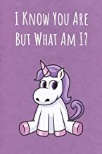 I Know You Are But What Am I: Motivational Funny Colorful Unicorn Journal Notebook For Birthday, Anniversary, Christmas, Graduation and Holiday Gifts for Girls, Women, Men and Boys