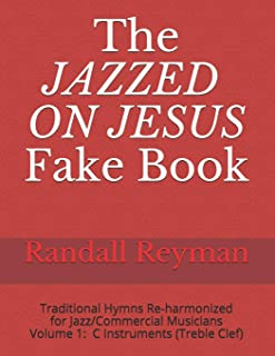 The JAZZED ON JESUS Fake Book: Traditional Hymns Re-harmonized for the Jazz/Commercial Musician, C Instruments (Treble Clef)