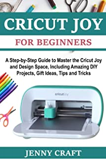 Cricut Joy for Beginners: A Step-by-Step Guide to Master the Cricut Joy and Design Space, Including Amazing DIY Projects, ...