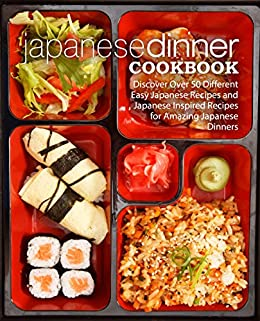 Japanese Dinner Cookbook: Discover Over 50 Different Easy Japanese Recipes and Japanese Inspired Recipes for Amazing Japanese Dinners (2nd Edition) by [BookSumo Press]