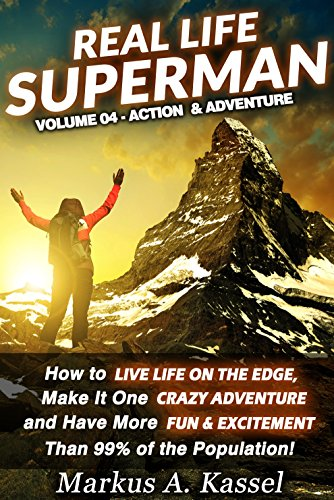 Real Life Superman: How to Live Life on the Edge, Make It One Crazy Adventure and Have More Fun & Excitement than 99% of the Population: Volume 04: the Action & Adventure Edition (English Edition)