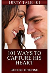SEXUALITY: 101 Ways To Capture His Heart: Secrets On How To Please A Man (or woman) In Bed (Dirty Talk 101 Series Book 19) Kindle Edition