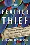 The Feather Thief: Beauty, Obsession, and the Natural History Heist of the Century - Kirk Wallace Johnson