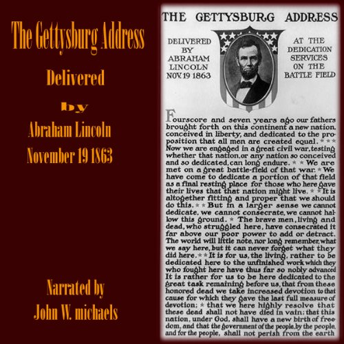 The Gettysburg Address                   By:                                                                                                                                 Abraham Lincoln                               Narrated by:                                                                                                                                 John W. Michaels                      Length: 2 mins     Not rated yet     Overall 0.0