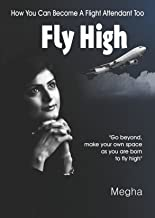 Fly High - How You Can Become A Flight Attendant Too: With 50 Cabin Crew Interview Questions with Strategic Answers and Secrets to Fulfill Your Dream Faster!