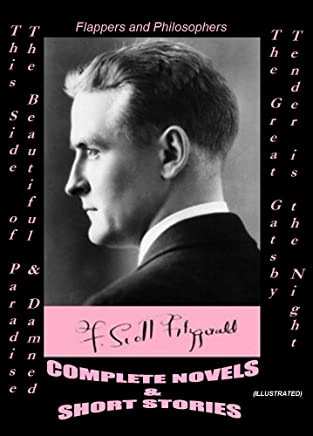 F. SCOTT FITZGERALD: COMPLETE NOVELS & SHORT STORIES (Illustrated): This Side of Paradise -The Beautiful and Damned -The Great Gatsby -Tender is the Night / Flappers and Philosophers