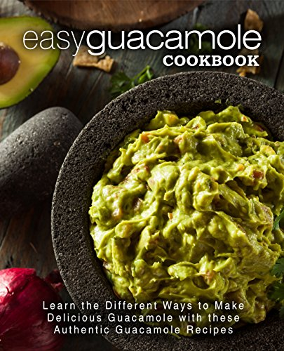 Easy Guacamole Cookbook: Learn the Different Ways to Make Delicious Guacamole with these Authentic Guacamole Recipes (2nd Edition) (English Edition)
