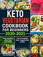Keto Vegetarian Cookbook for Beginners 2020-2021: The Complete Keto Vegetarian Guide with 28 Day Meal Plan to Lose Weight, Stay Healthy and Feel Your Best
