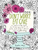 Don't Worry, Eat Cake: A Coloring Book to Help You Feel a Little Bit Better about Everything