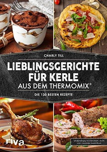 Lieblingsgerichte für Kerle aus dem Thermomix®: Die 130 besten Rezepte