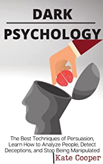 Dark Psychology: The Best Techniques of Persuasion, Learn How to Analyze People, Detect Deceptions, and Stop Being Manipul...