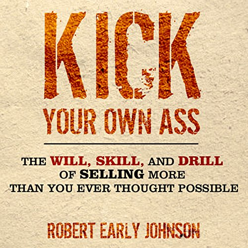 Kick Your Own Ass: The Will, Skill, and Drill of Selling More Than You Ever Thought Possible cover art