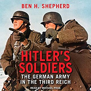 Hitler's Soldiers     The German Army in the Third Reich              By:                                                                                                                                 Ben H. Shepherd                               Narrated by:                                                                                                                                 Michael Page                      Length: 26 hrs and 38 mins     58 ratings     Overall 4.4