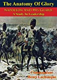 The Anatomy Of Glory; Napoleon And His Guard, A Study In Leadership