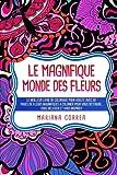 Le MAGNIFIQUE MONDE DES FLEURS: LE MEILLEUR LIVRE DE COLORIAGE POUR ADULTE AVEC 50 PAGES DE FLEURS MAGNIFIQUES A COLORIER POUR VOUS DETENDRE, VOUS RELAXER Et VOUS INSPIRER
