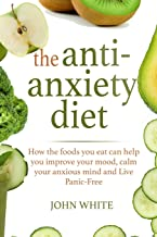 The Anti-Anxiety Diet:: How the foods you eat can help you improve your mood, calm your anxious mind and Live Panic-Free
