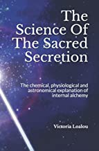 The Science Of The Sacred Secretion: The chemical, physiological and astronomical explanation of internal alchemy.