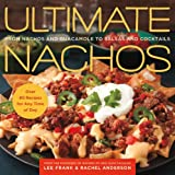 Ultimate Nachos: From Nachos and Guacamole to Salsas and Cocktails