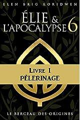 LE BERCEAU DES ORIGINES: Livre I - PÈLERINAGE (ÉLIE ET L'APOCALYPSE) Format Kindle