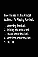 Five Things I Like Almost As Much As Playing Football. 1. Watching Football. 2. Talking About Football. 3. Books About Football. 4. Websites About Football. 5. Bacon.: Football Notebook Journal