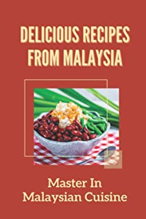 Delicious Recipes From Malaysia: Master In Malaysian Cuisine: Dishes Of Malaysian For Dummies