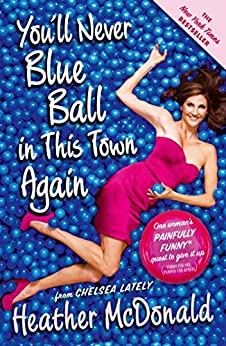 You'll Never Blue Ball in This Town Again: One Woman's Painfully Funny Quest to Give It Up by [Heather McDonald]