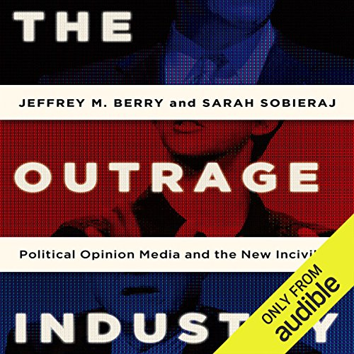 The Outrage Industry     Political Opinion Media and the New Incivility              By:                                                                                                                                 Jeffrey M. Berry,                                                                                        Sarah Sobieraj                               Narrated by:                                                                                                                                 Kaleo Griffith                      Length: 9 hrs and 53 mins     10 ratings     Overall 4.0