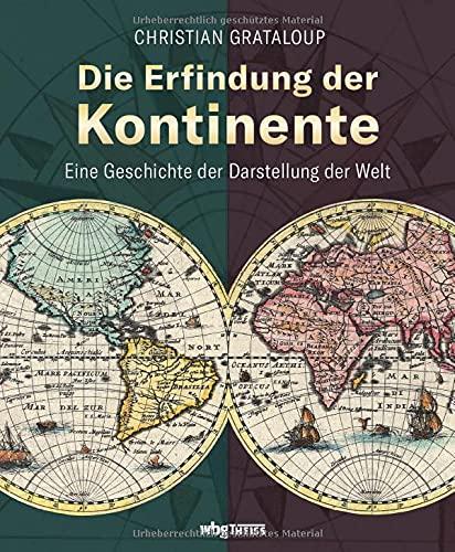 Die Erfindung der Kontinente. Eine Geschichte der Darstellung der Welt. Historische Karten und Atlanten: Was verraten sie über das Weltbild vergangener Epochen und wie wirkt das bis heute nach?