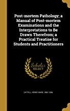 Post-Mortem Pathology; A Manual of Post-Mortem Examinations and the Interpretations to Be Drawn Therefrom; A Practical Treatise for Students and Practitioners
