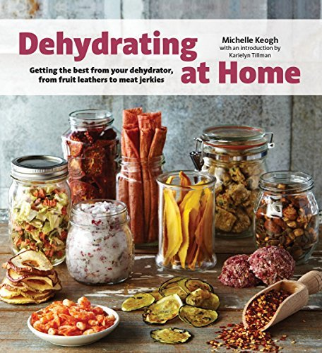 Dehydrating at Home: Getting the Best from Your Dehydrator, from Fruit Leather to Meat Jerkies by Michelle Keogh (2015-08-27)