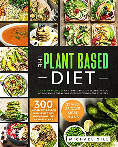 The Plant Based Diet: This Book Includes: Plant Based Diet for Beginners, for Bodybuilding and High-Protein Cookbook for Athletes. 300 Vegan Recipes for Muscle Growth and Weight Loss + 4 Meal Plans. 🔥