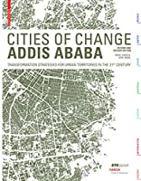 Cities of Change Addis Ababa: Transformation Strategies for Urban Territories in the 21st Century