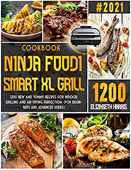 NINJA FOODI SMART XL GRILL COOKBOOK  #2021| 1200 New and Yummy Recipes for Indoor Grilling and Air Frying Perfection  FOR BEGINNERS AND ADVANCED USERS