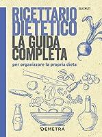 ricettario dietetico. la guida completa per organizzare la propria dieta