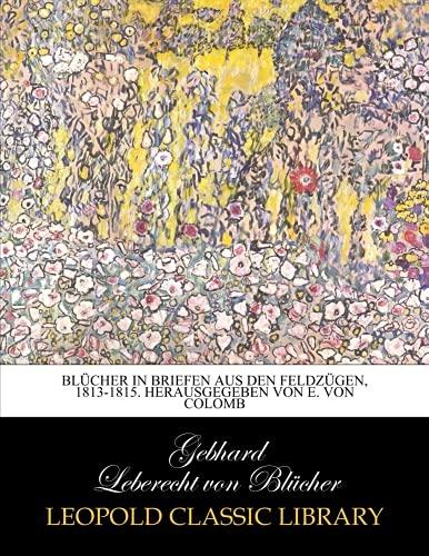 Blücher in Briefen aus den Feldzügen, 1813-1815. Herausgegeben von E. von Colomb