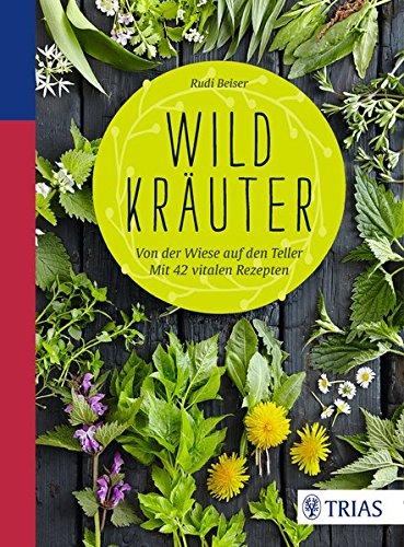 Beiser, Rudi<br />Wildkräuter: Von der Wiese auf den Teller. Mit 42 vitalen Rezepten