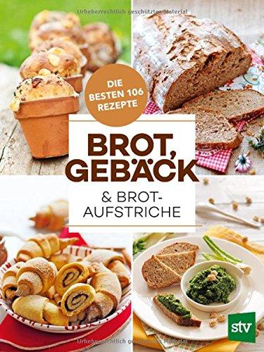 Brot, Gebäck & Brotaufstriche: Die besten 106 Rezepte