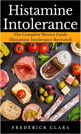 Histamine Intolerance: The Complete Novice Guide (Histamine Intolerance Revealed)