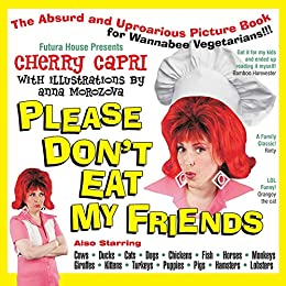Please Don't Eat My Friends: An Absurd and Uproarious Picture Book for Wannabe Vegetarians by [Cherry Capri, Mary-Margaret Stratton]