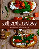 California Recipes: From San Francisco to Los Angeles Taste the Golden State with Delicious California Recipes