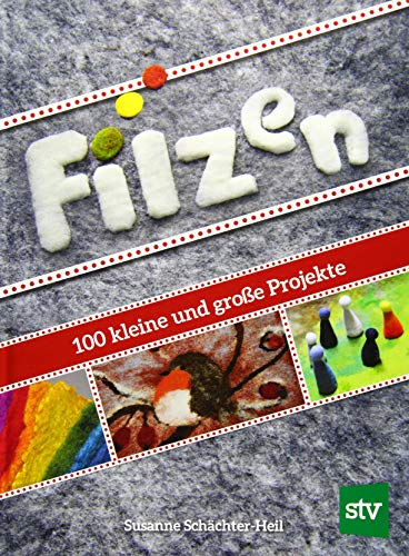 Filzen: 100 kleine und große Projekte