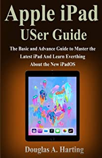 Apple iPad USer Guide: The Basic and Advance Guide to Master the Latest iPad And Learn Everthing About the New iPadOS