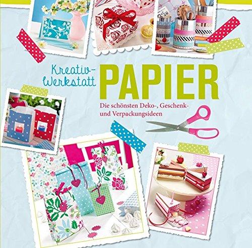 Kreativwerkstatt Papier: Die schönsten Deko-, Geschenk- und Verpackungsideen