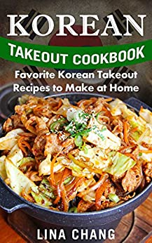 Korean Takeout Cookbook: Favorite Korean Takeout Recipes to Make at Home by [Lina Chang]