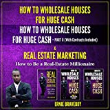 How to Wholesale Houses for Huge Cash: How to Wholesale Houses for Huge Cash Part II (with Contracts Included) & Real Estate Marketing: How to Be a Real Estate Millionaire - Ernie Braveboy